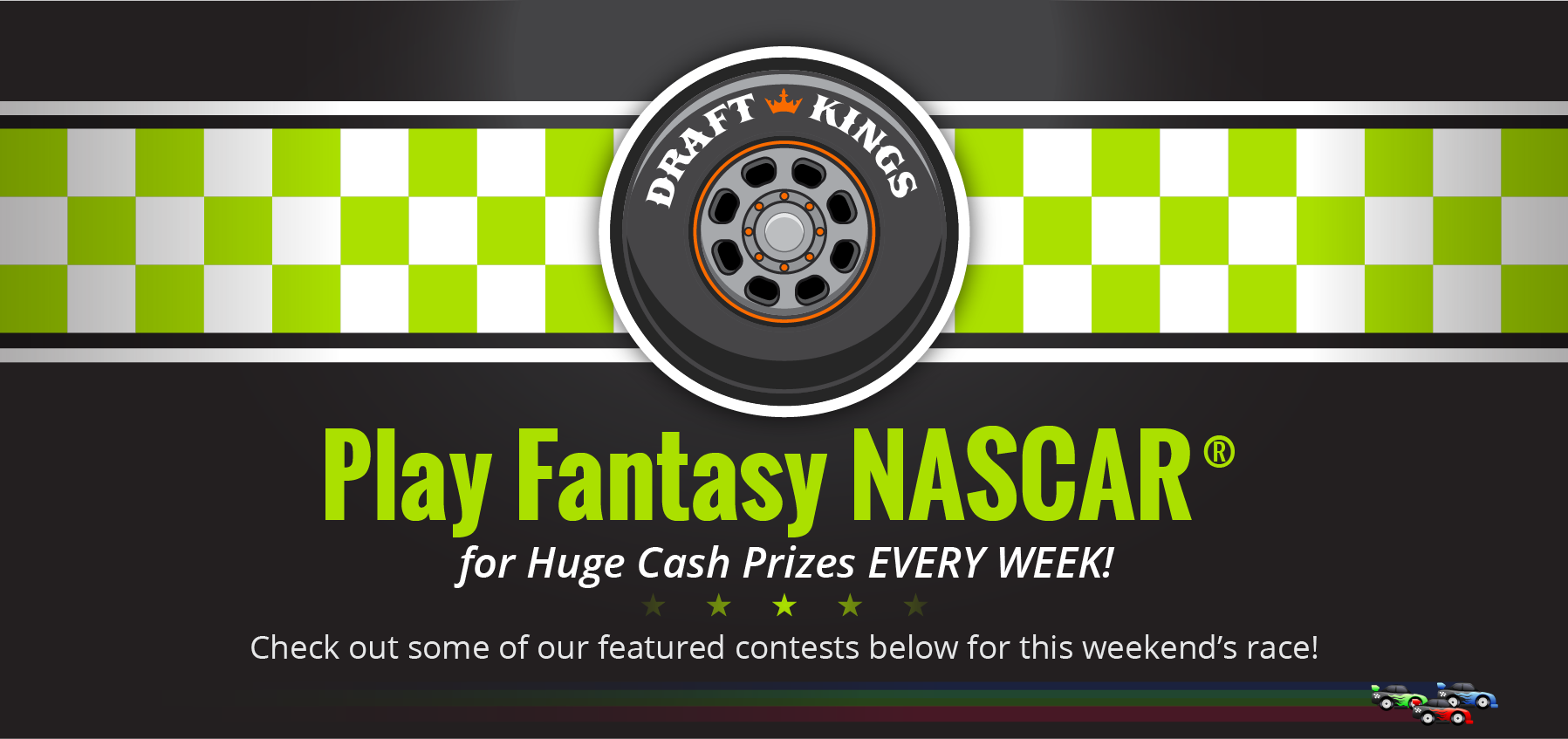 Official Daily Fantasy Game of NASCAR. Huge Cash Prizes EVERY Week! Check out some of featured contests below for this week's race!